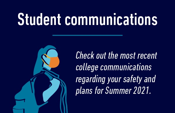 Student communications. Check out the most recent college communications regarding your safety and plans for Summer 2021.